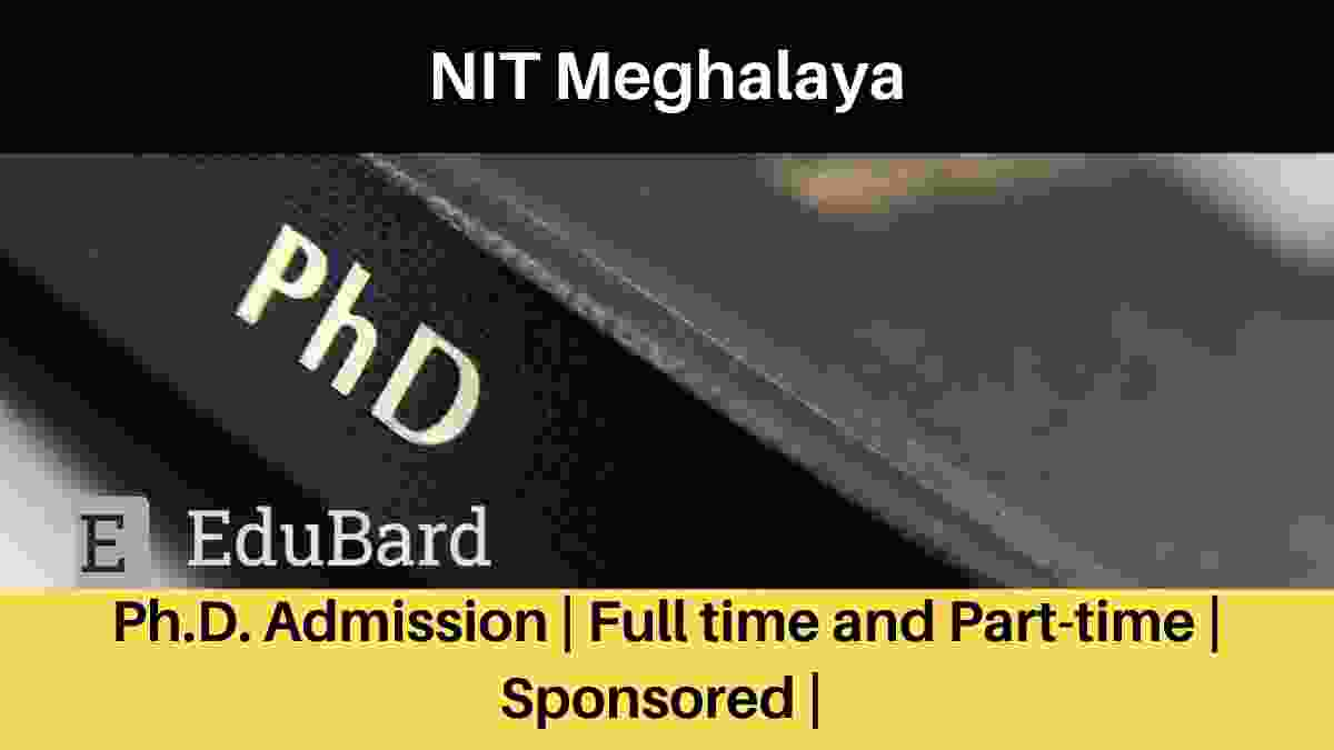 NIT Meghalaya Ph.D. Admission | Full time and Part-time | Sponsored | Apply Now